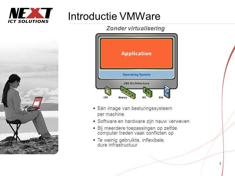 3 Introductie VMWare  Eén image van besturingssysteem per machine  Software en hardware zijn nauw verweven  Bij meerdere toepassingen op zelfde computer treden vaak conflicten op  Te weinig gebruikte, inflexibele, dure infrastructuur Zonder virtualisering
