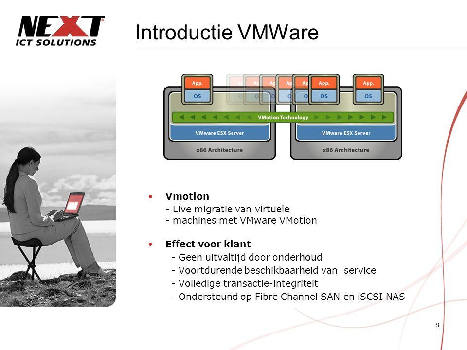 8 Introductie VMWare Vmotion - Live migratie van virtuele - machines met VMware VMotion Effect voor klant - Geen uitvaltijd door onderhoud - Voortdurende beschikbaarheid van service - Volledige transactie-integriteit - Ondersteund op Fibre Channel SAN en iSCSI NAS