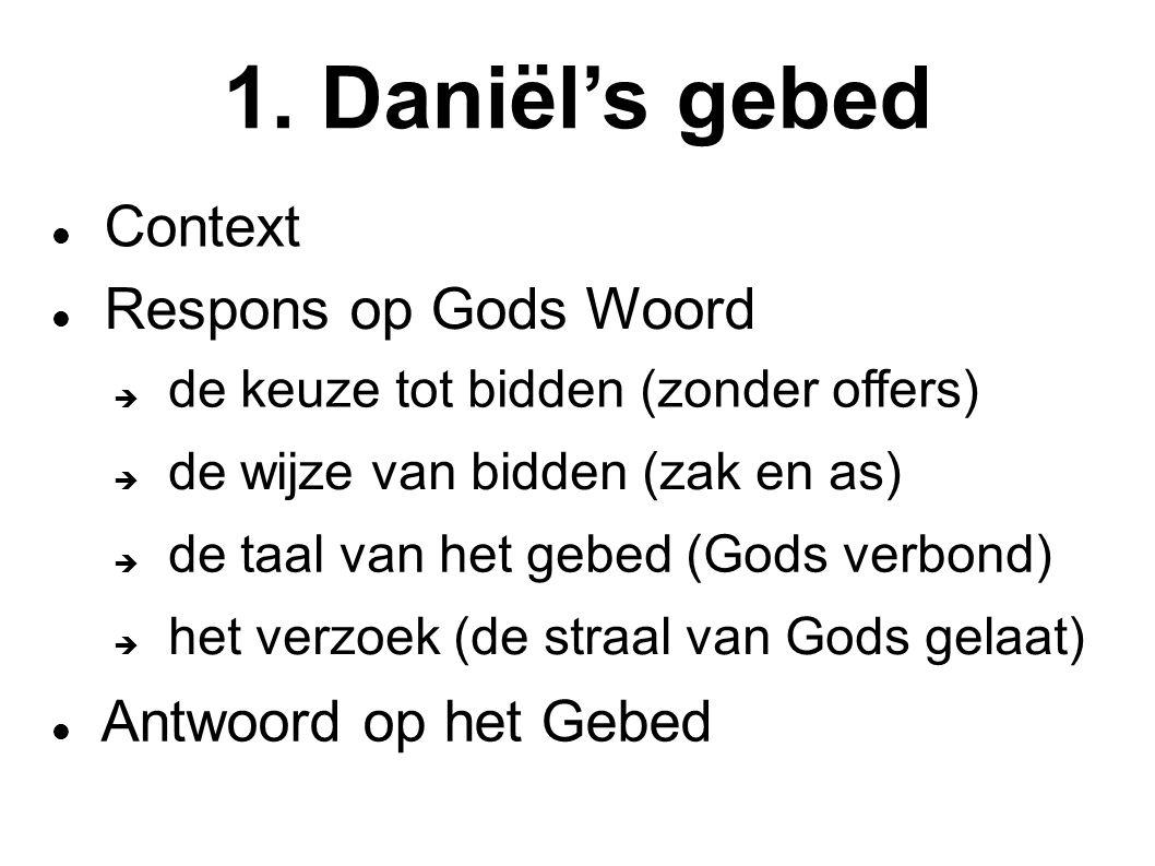 1. Daniël's gebed Context Respons op Gods Woord  de keuze tot bidden (zonder offers)  de wijze van bidden (zak en as)  de taal van het gebed (Gods