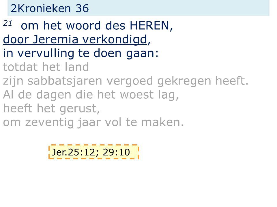 2Kronieken 36 21 om het woord des HEREN, door Jeremia verkondigd, in vervulling te doen gaan: totdat het land zijn sabbatsjaren vergoed gekregen heeft.