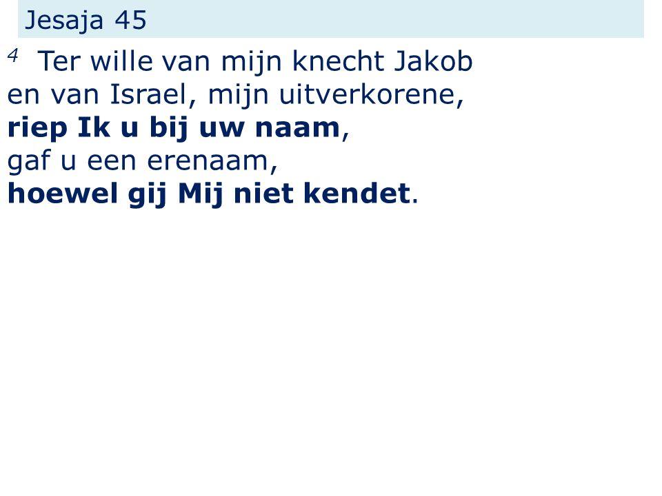 Jesaja 45 4 Ter wille van mijn knecht Jakob en van Israel, mijn uitverkorene, riep Ik u bij uw naam, gaf u een erenaam, hoewel gij Mij niet kendet.