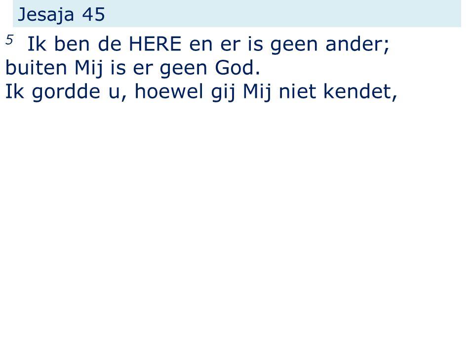 Jesaja 45 5 Ik ben de HERE en er is geen ander; buiten Mij is er geen God.