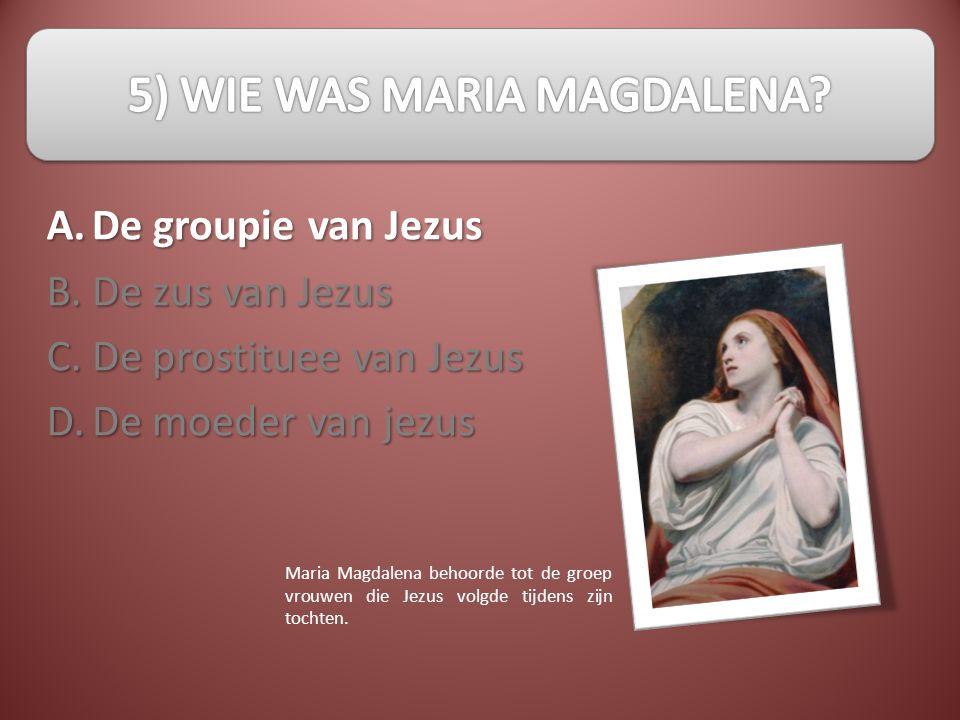 A.B.C.D. De groupie van Jezus De zus van Jezus De prostituee van Jezus De moeder van jezus Maria Magdalena behoorde tot de groep vrouwen die Jezus vol