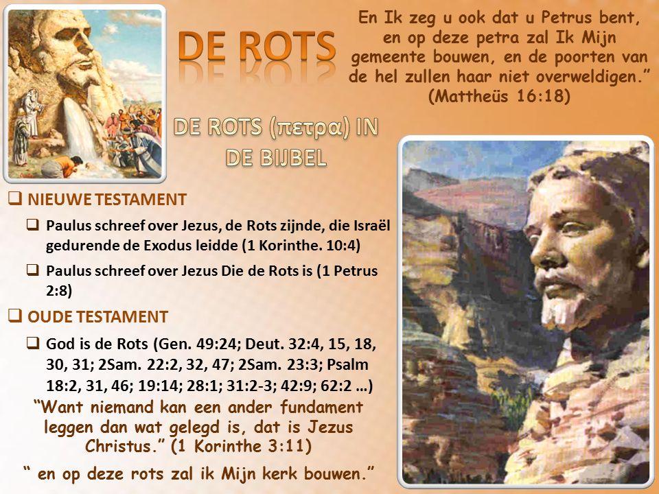 En Ik zeg u ook dat u Petrus bent, en op deze petra zal Ik Mijn gemeente bouwen, en de poorten van de hel zullen haar niet overweldigen. (Mattheüs 16:18)  NIEUWE TESTAMENT  Paulus schreef over Jezus, de Rots zijnde, die Israël gedurende de Exodus leidde (1 Korinthe.