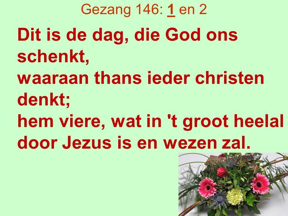 Gezang 146: 1 en 2 Dit is de dag, die God ons schenkt, waaraan thans ieder christen denkt; hem viere, wat in t groot heelal door Jezus is en wezen zal.