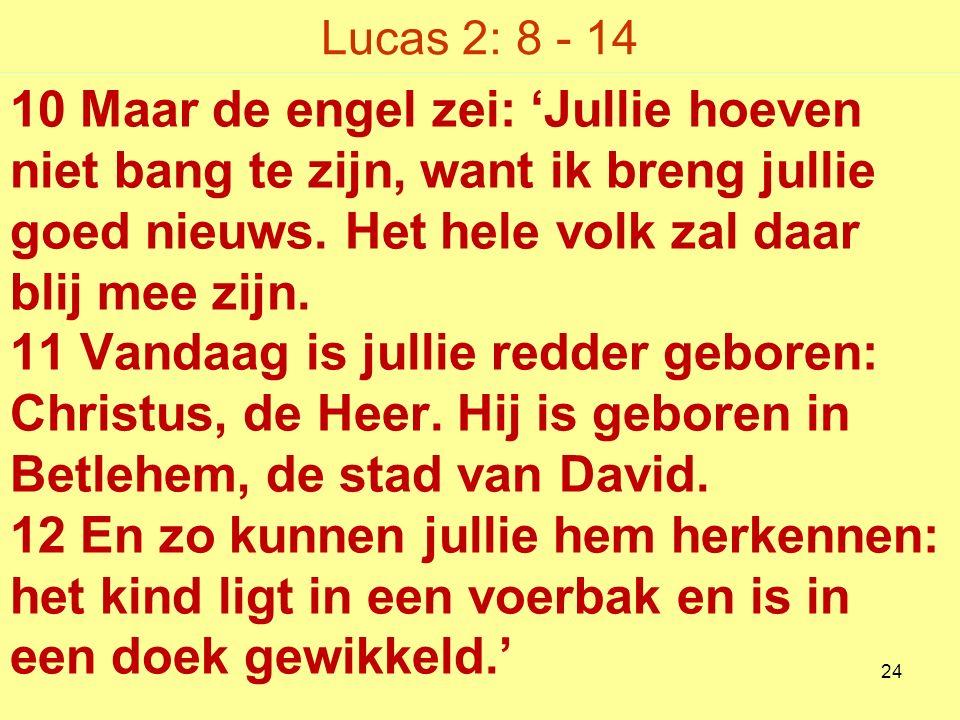 Lucas 2: 8 - 14 10 Maar de engel zei: 'Jullie hoeven niet bang te zijn, want ik breng jullie goed nieuws.