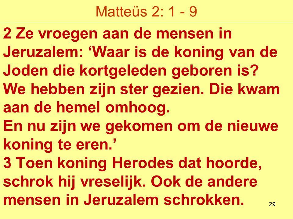 Matteüs 2: 1 - 9 2 Ze vroegen aan de mensen in Jeruzalem: 'Waar is de koning van de Joden die kortgeleden geboren is.