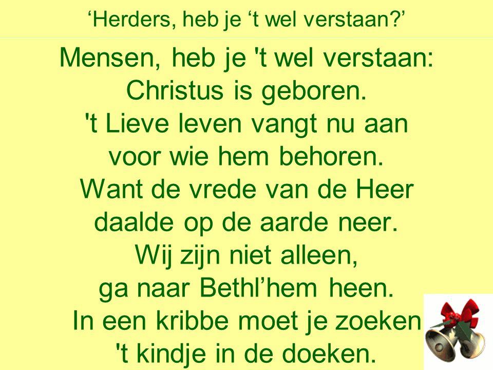 'Herders, heb je 't wel verstaan ' Mensen, heb je t wel verstaan: Christus is geboren.