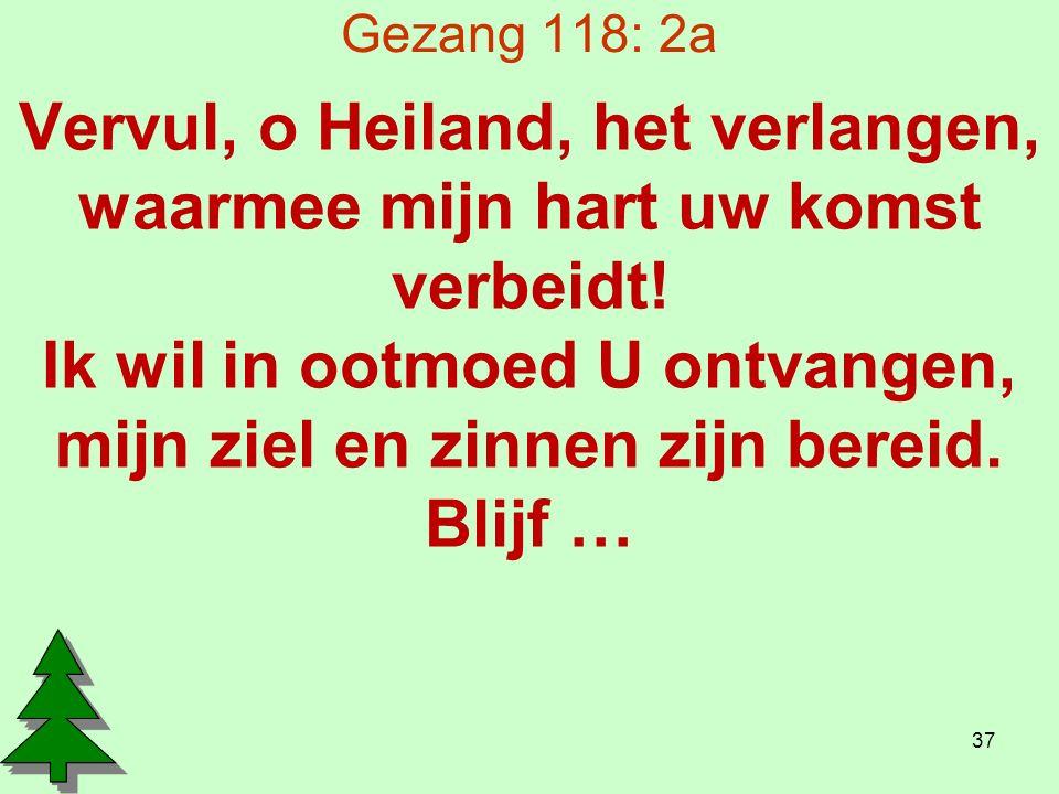 Gezang 118: 2a Vervul, o Heiland, het verlangen, waarmee mijn hart uw komst verbeidt.