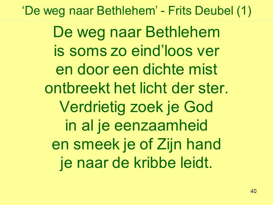 'De weg naar Bethlehem' - Frits Deubel (1) De weg naar Bethlehem is soms zo eind'loos ver en door een dichte mist ontbreekt het licht der ster.