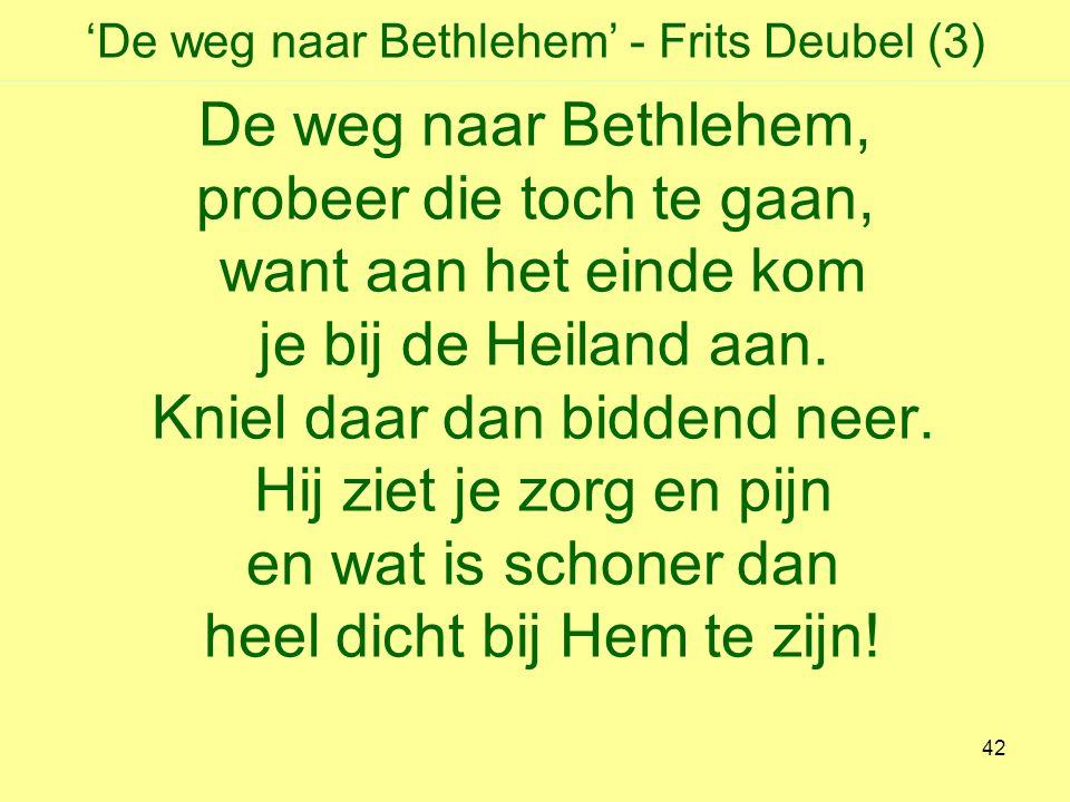 'De weg naar Bethlehem' - Frits Deubel (3) De weg naar Bethlehem, probeer die toch te gaan, want aan het einde kom je bij de Heiland aan.