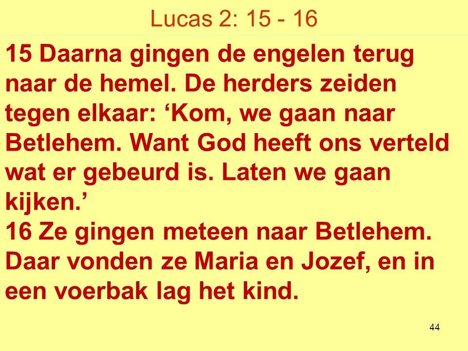 Lucas 2: 15 - 16 15 Daarna gingen de engelen terug naar de hemel.