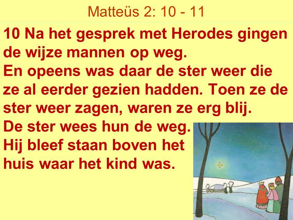 Matteüs 2: 10 - 11 10 Na het gesprek met Herodes gingen de wijze mannen op weg.