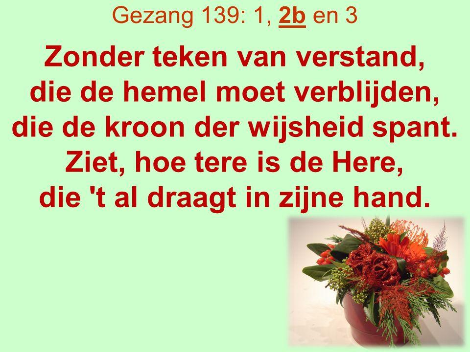 Gezang 139: 1, 2b en 3 Zonder teken van verstand, die de hemel moet verblijden, die de kroon der wijsheid spant.