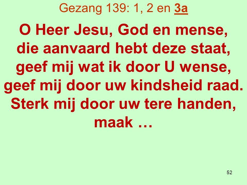 Gezang 139: 1, 2 en 3a O Heer Jesu, God en mense, die aanvaard hebt deze staat, geef mij wat ik door U wense, geef mij door uw kindsheid raad.
