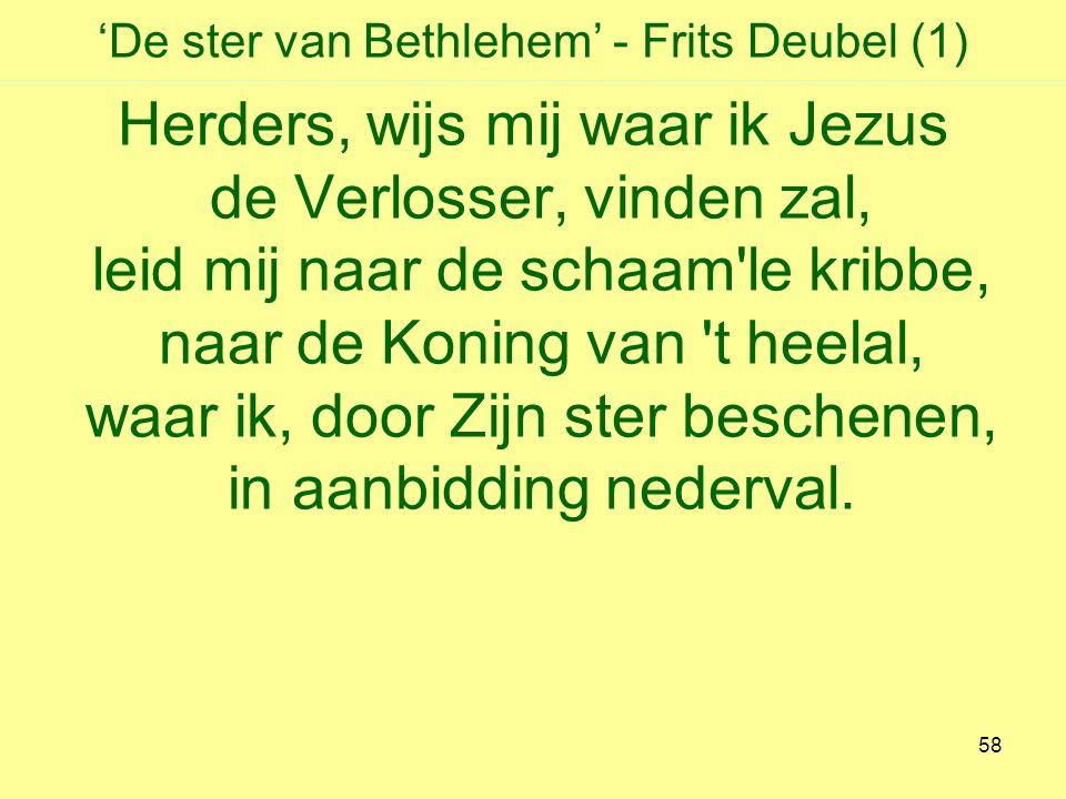 'De ster van Bethlehem' - Frits Deubel (1) Herders, wijs mij waar ik Jezus de Verlosser, vinden zal, leid mij naar de schaam le kribbe, naar de Koning van t heelal, waar ik, door Zijn ster beschenen, in aanbidding nederval.