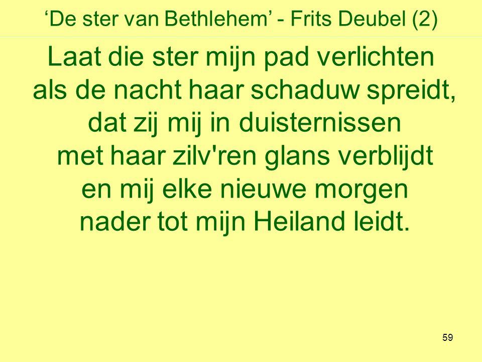 'De ster van Bethlehem' - Frits Deubel (2) Laat die ster mijn pad verlichten als de nacht haar schaduw spreidt, dat zij mij in duisternissen met haar zilv ren glans verblijdt en mij elke nieuwe morgen nader tot mijn Heiland leidt.