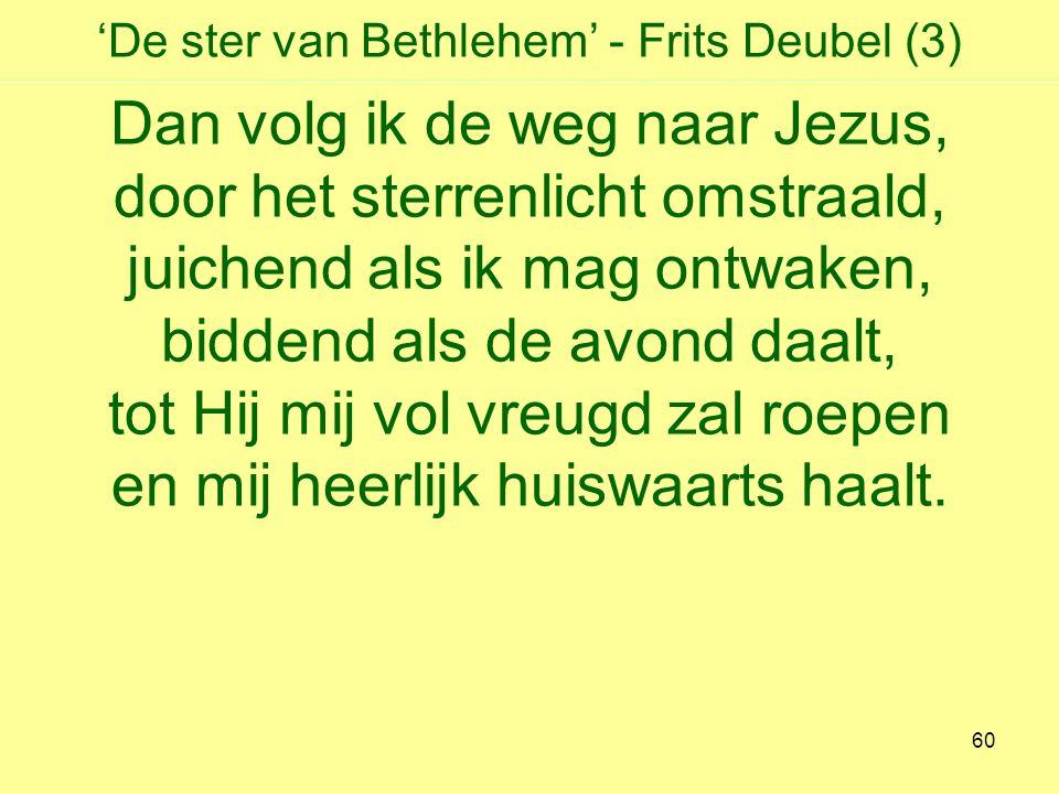 'De ster van Bethlehem' - Frits Deubel (3) Dan volg ik de weg naar Jezus, door het sterrenlicht omstraald, juichend als ik mag ontwaken, biddend als de avond daalt, tot Hij mij vol vreugd zal roepen en mij heerlijk huiswaarts haalt.