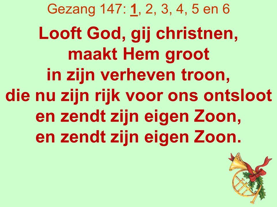 Gezang 147: 1, 2, 3, 4, 5 en 6 Looft God, gij christnen, maakt Hem groot in zijn verheven troon, die nu zijn rijk voor ons ontsloot en zendt zijn eigen Zoon, en zendt zijn eigen Zoon.