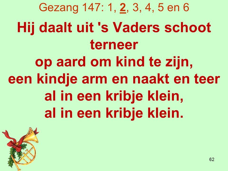 Gezang 147: 1, 2, 3, 4, 5 en 6 Hij daalt uit s Vaders schoot terneer op aard om kind te zijn, een kindje arm en naakt en teer al in een kribje klein, al in een kribje klein.