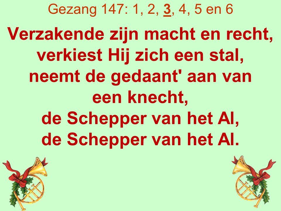 Gezang 147: 1, 2, 3, 4, 5 en 6 Verzakende zijn macht en recht, verkiest Hij zich een stal, neemt de gedaant aan van een knecht, de Schepper van het Al, de Schepper van het Al.