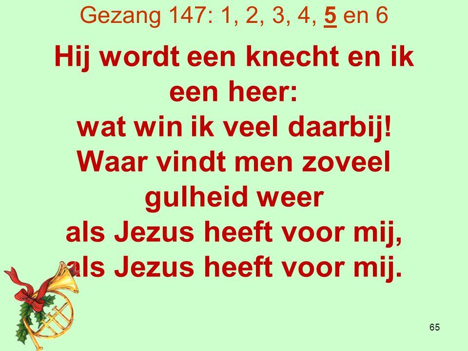 Gezang 147: 1, 2, 3, 4, 5 en 6 Hij wordt een knecht en ik een heer: wat win ik veel daarbij.