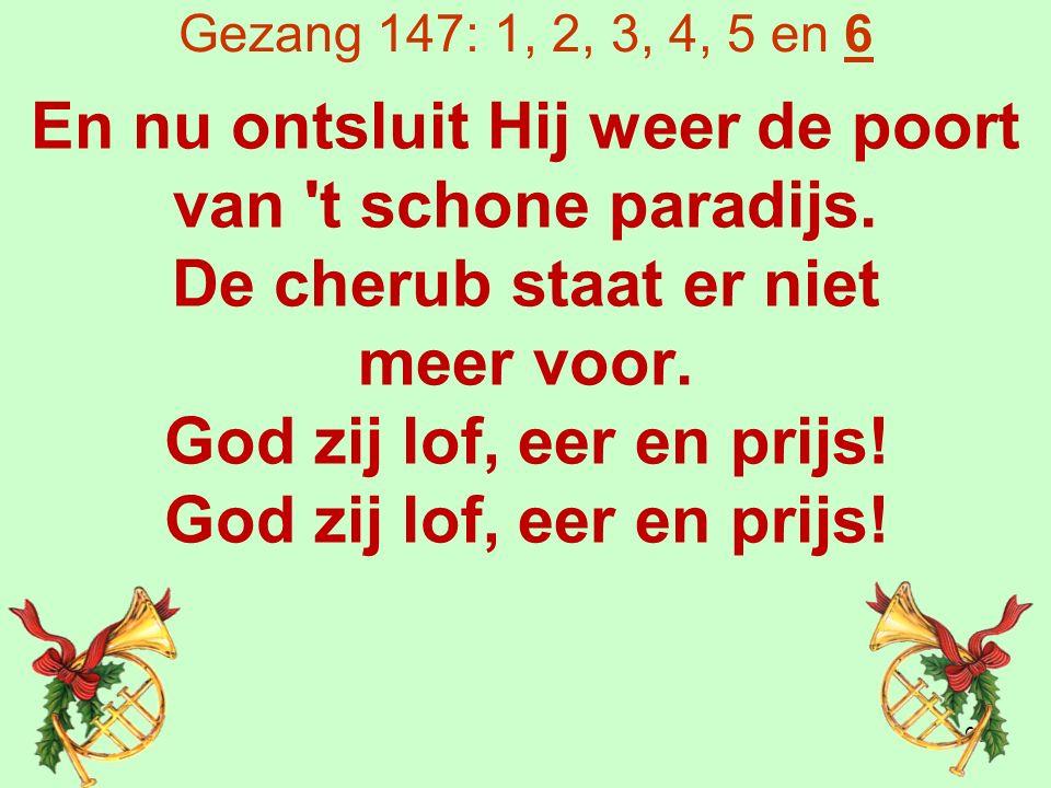 Gezang 147: 1, 2, 3, 4, 5 en 6 En nu ontsluit Hij weer de poort van t schone paradijs.