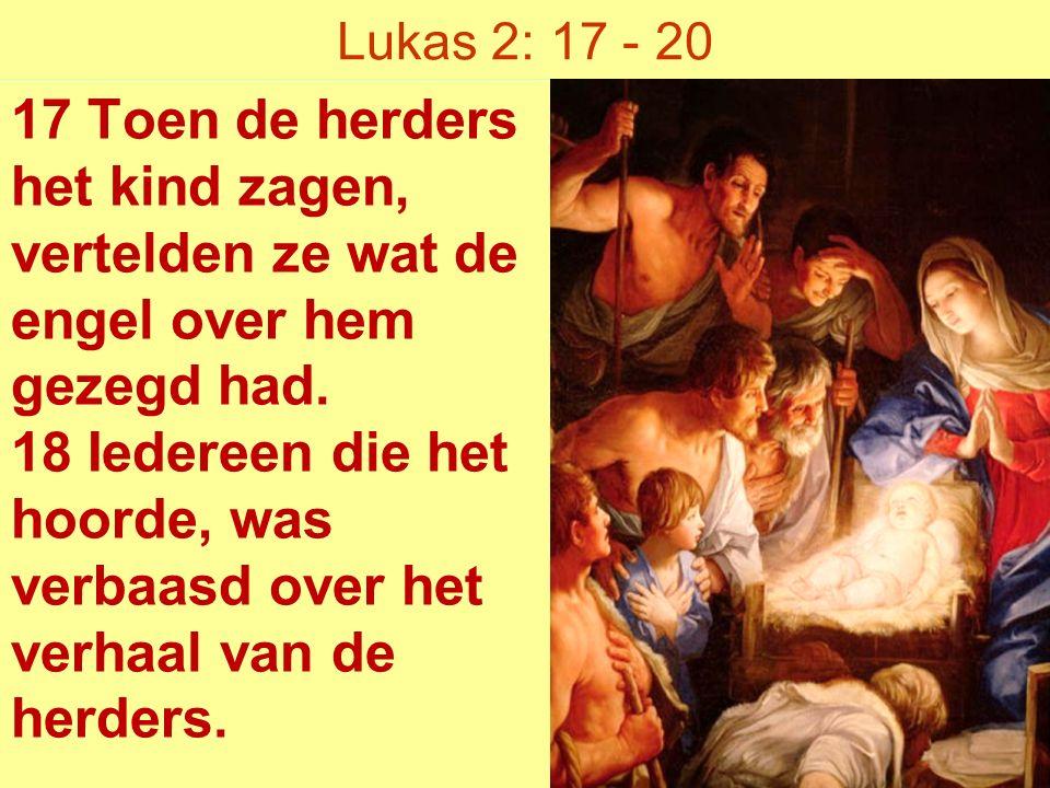 Lukas 2: 17 - 20 17 Toen de herders het kind zagen, vertelden ze wat de engel over hem gezegd had.