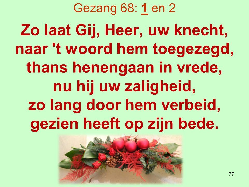 Gezang 68: 1 en 2 Zo laat Gij, Heer, uw knecht, naar t woord hem toegezegd, thans henengaan in vrede, nu hij uw zaligheid, zo lang door hem verbeid, gezien heeft op zijn bede.