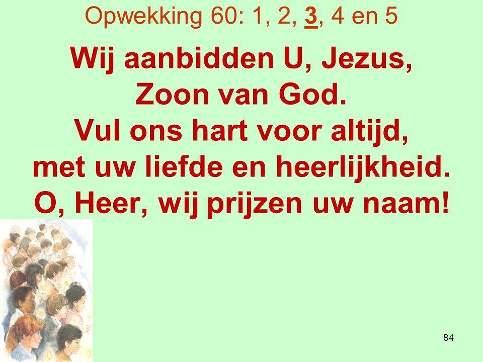 Opwekking 60: 1, 2, 3, 4 en 5 Wij aanbidden U, Jezus, Zoon van God.