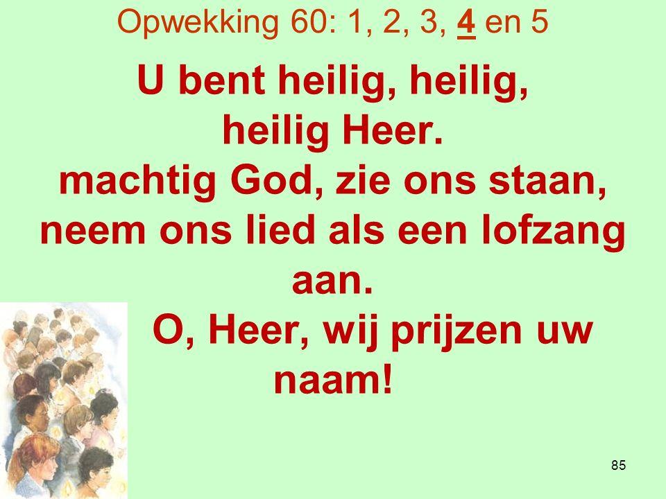 Opwekking 60: 1, 2, 3, 4 en 5 U bent heilig, heilig, heilig Heer.