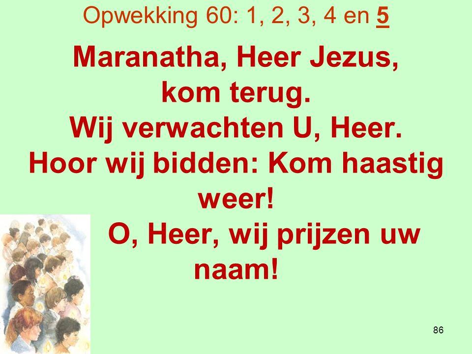 Opwekking 60: 1, 2, 3, 4 en 5 Maranatha, Heer Jezus, kom terug.