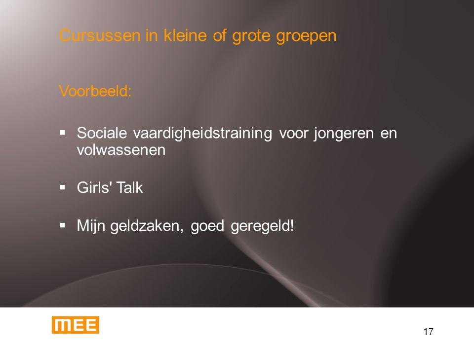 17 Cursussen in kleine of grote groepen Voorbeeld:  Sociale vaardigheidstraining voor jongeren en volwassenen  Girls Talk  Mijn geldzaken, goed geregeld!