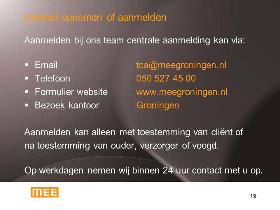 19 Contact opnemen of aanmelden Aanmelden bij ons team centrale aanmelding kan via:  Emailtca@meegroningen.nl  Telefoon050 527 45 00  Formulier web