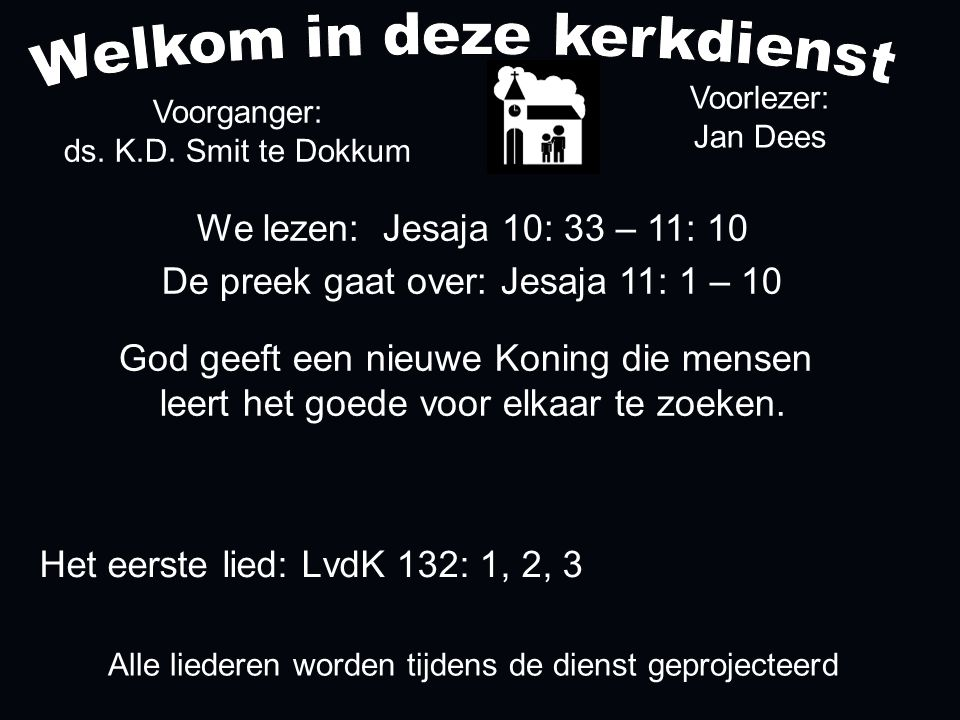 Alle liederen worden tijdens de dienst geprojecteerd Het eerste lied: LvdK 132: 1, 2, 3 We lezen: Jesaja 10: 33 – 11: 10 De preek gaat over: Jesaja 11: 1 – 10 God geeft een nieuwe Koning die mensen leert het goede voor elkaar te zoeken.