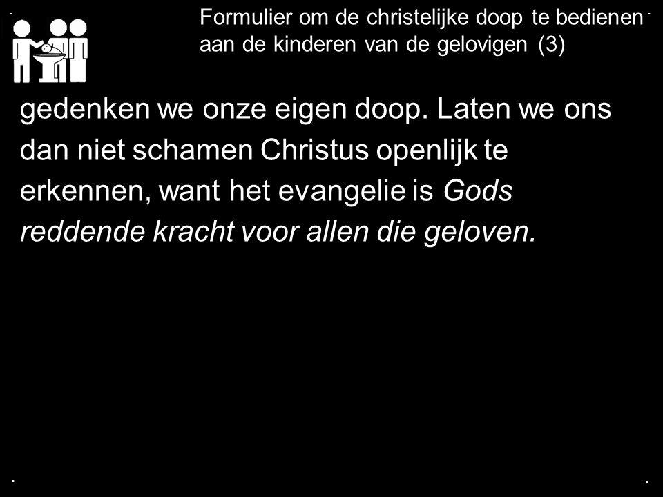 .... Formulier om de christelijke doop te bedienen aan de kinderen van de gelovigen (3) gedenken we onze eigen doop. Laten we ons dan niet schamen Chr
