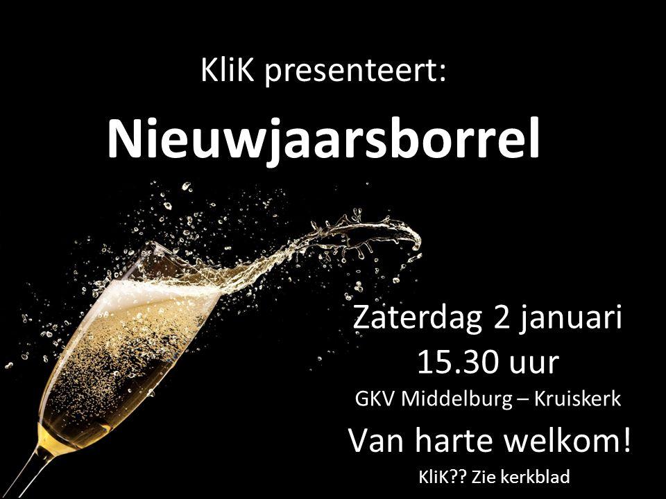 Nieuwjaarsborrel Zaterdag 2 januari 15.30 uur GKV Middelburg – Kruiskerk KliK presenteert: Van harte welkom! KliK?? Zie kerkblad