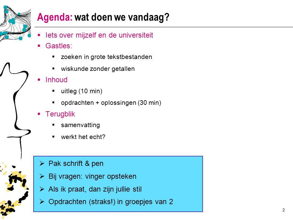 2 Agenda: wat doen we vandaag?  Iets over mijzelf en de universiteit  Gastles:  zoeken in grote tekstbestanden  wiskunde zonder getallen  Inhoud