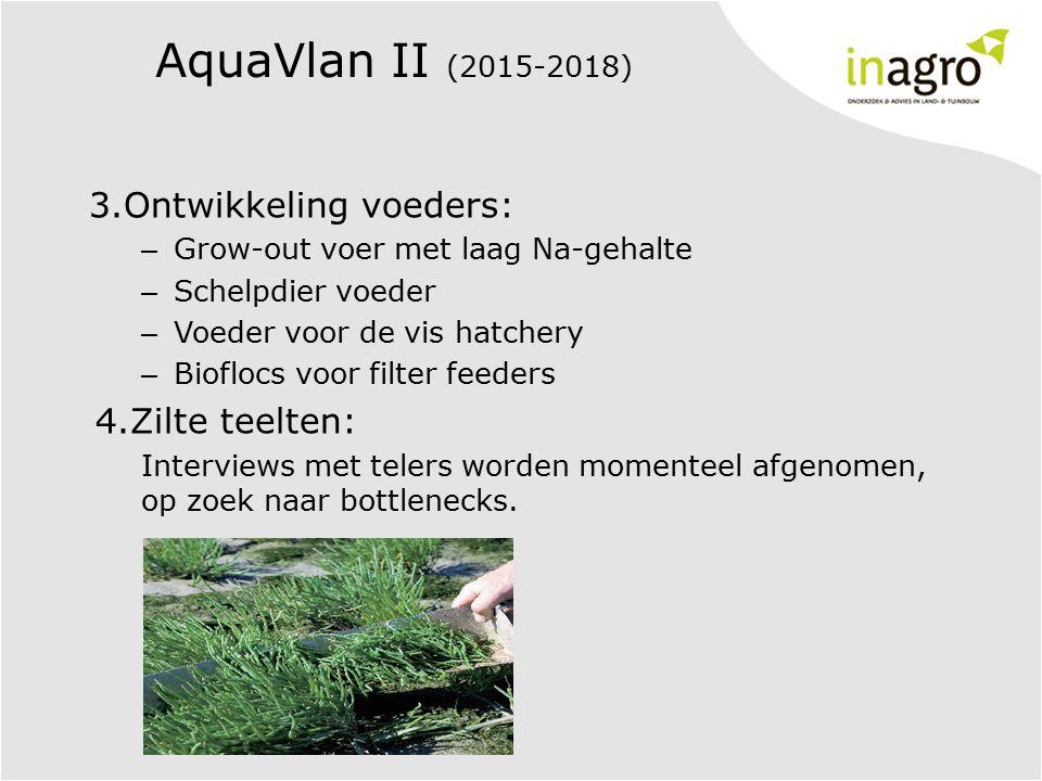 AquaVlan II (2015-2018) 3.Ontwikkeling voeders: – Grow-out voer met laag Na-gehalte – Schelpdier voeder – Voeder voor de vis hatchery – Bioflocs voor filter feeders 4.Zilte teelten: Interviews met telers worden momenteel afgenomen, op zoek naar bottlenecks.