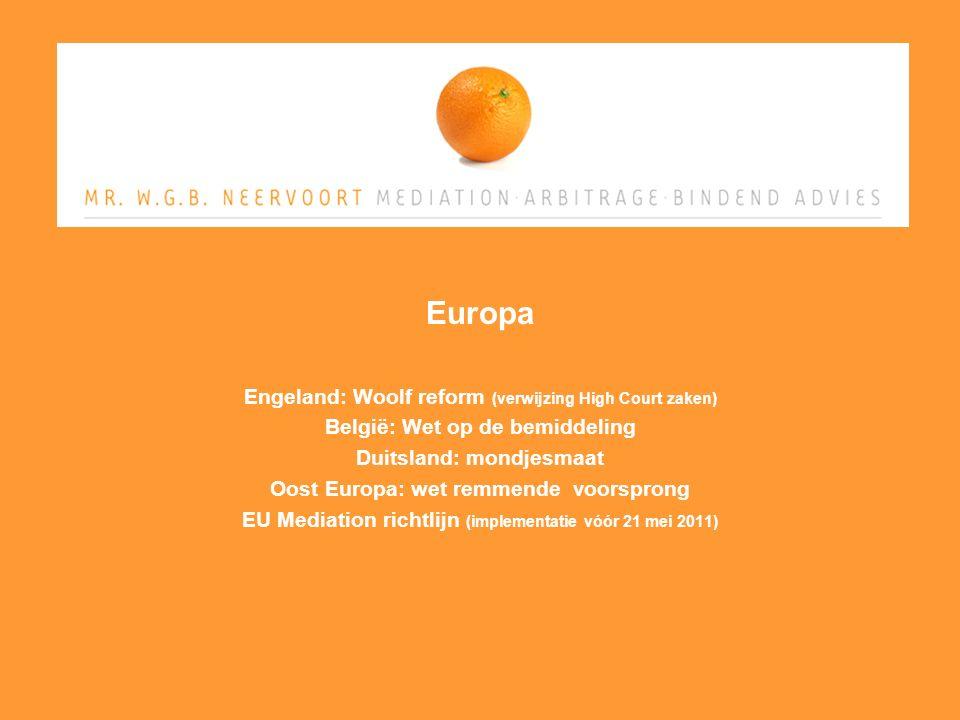 Europa Engeland: Woolf reform (verwijzing High Court zaken) België: Wet op de bemiddeling Duitsland: mondjesmaat Oost Europa: wet remmende voorsprong EU Mediation richtlijn (implementatie vóór 21 mei 2011)