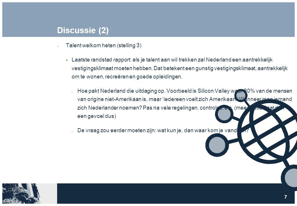 7 Discussie (2)  Talent welkom heten (stelling 3) Laatste randstad rapport: als je talent aan wil trekken zal Nederland een aantrekkelijk vestigingsklimaat moeten hebben.