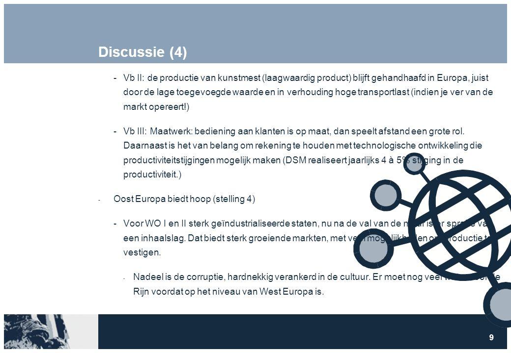 9 Discussie (4) Vb II: de productie van kunstmest (laagwaardig product) blijft gehandhaafd in Europa, juist door de lage toegevoegde waarde en in verhouding hoge transportlast (indien je ver van de markt opereert!) Vb III: Maatwerk: bediening aan klanten is op maat, dan speelt afstand een grote rol.