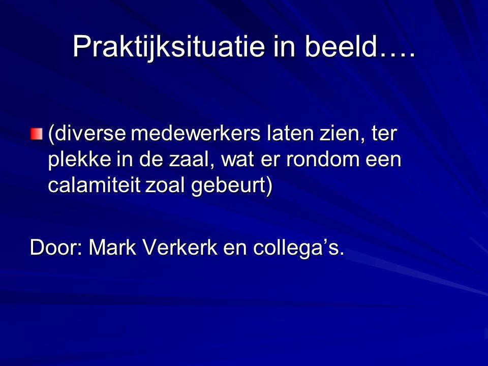 Praktijksituatie in beeld…. (diverse medewerkers laten zien, ter plekke in de zaal, wat er rondom een calamiteit zoal gebeurt) Door: Mark Verkerk en c
