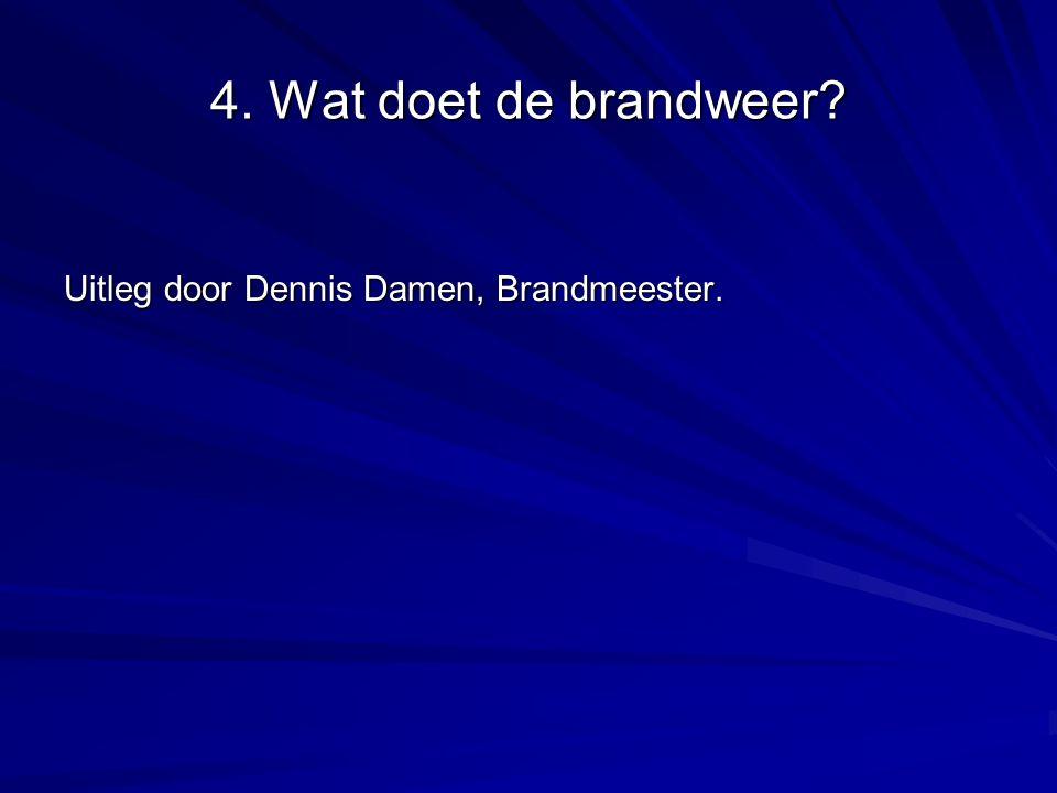 4. Wat doet de brandweer Uitleg door Dennis Damen, Brandmeester.