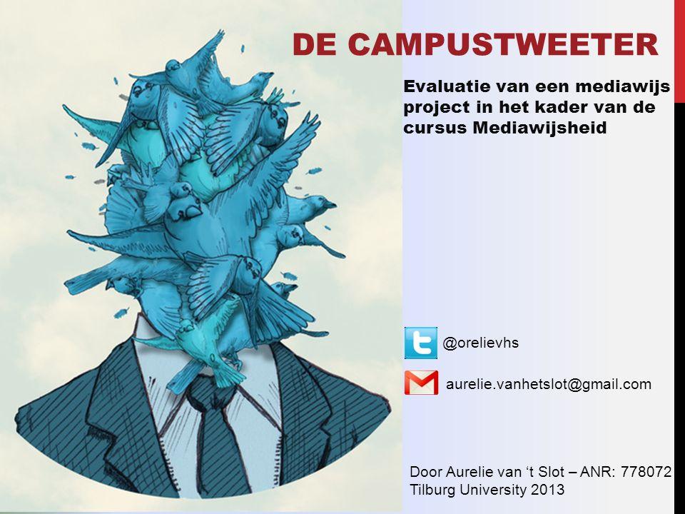 DE CAMPUSTWEETER Evaluatie van een mediawijs project in het kader van de cursus Mediawijsheid Door Aurelie van 't Slot – ANR: 778072 Tilburg University 2013 @orelievhs aurelie.vanhetslot@gmail.com