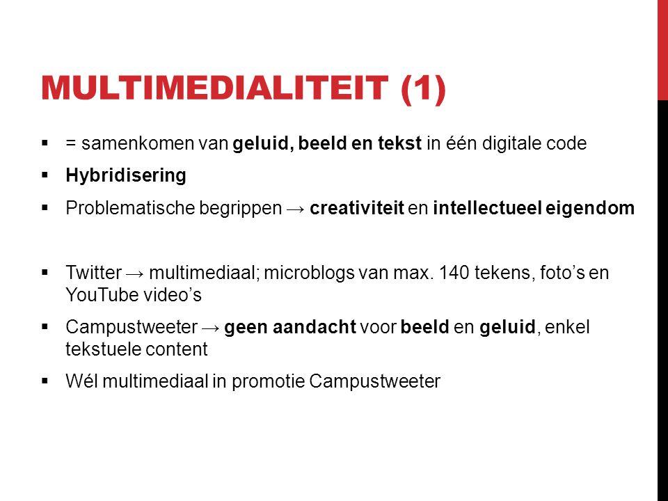 MULTIMEDIALITEIT (1)  = samenkomen van geluid, beeld en tekst in één digitale code  Hybridisering  Problematische begrippen → creativiteit en intellectueel eigendom  Twitter → multimediaal; microblogs van max.
