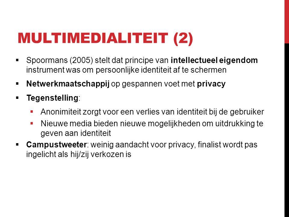 MULTIMEDIALITEIT (2)  Spoormans (2005) stelt dat principe van intellectueel eigendom instrument was om persoonlijke identiteit af te schermen  Netwerkmaatschappij op gespannen voet met privacy  Tegenstelling:  Anonimiteit zorgt voor een verlies van identiteit bij de gebruiker  Nieuwe media bieden nieuwe mogelijkheden om uitdrukking te geven aan identiteit  Campustweeter: weinig aandacht voor privacy, finalist wordt pas ingelicht als hij/zij verkozen is