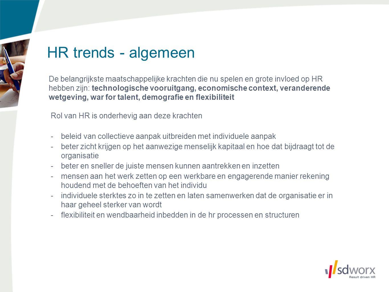 HR trends - algemeen De belangrijkste maatschappelijke krachten die nu spelen en grote invloed op HR hebben zijn: technologische vooruitgang, economische context, veranderende wetgeving, war for talent, demografie en flexibiliteit Rol van HR is onderhevig aan deze krachten -beleid van collectieve aanpak uitbreiden met individuele aanpak -beter zicht krijgen op het aanwezige menselijk kapitaal en hoe dat bijdraagt tot de organisatie -beter en sneller de juiste mensen kunnen aantrekken en inzetten -mensen aan het werk zetten op een werkbare en engagerende manier rekening houdend met de behoeften van het individu -individuele sterktes zo in te zetten en laten samenwerken dat de organisatie er in haar geheel sterker van wordt -flexibiliteit en wendbaarheid inbedden in de hr processen en structuren