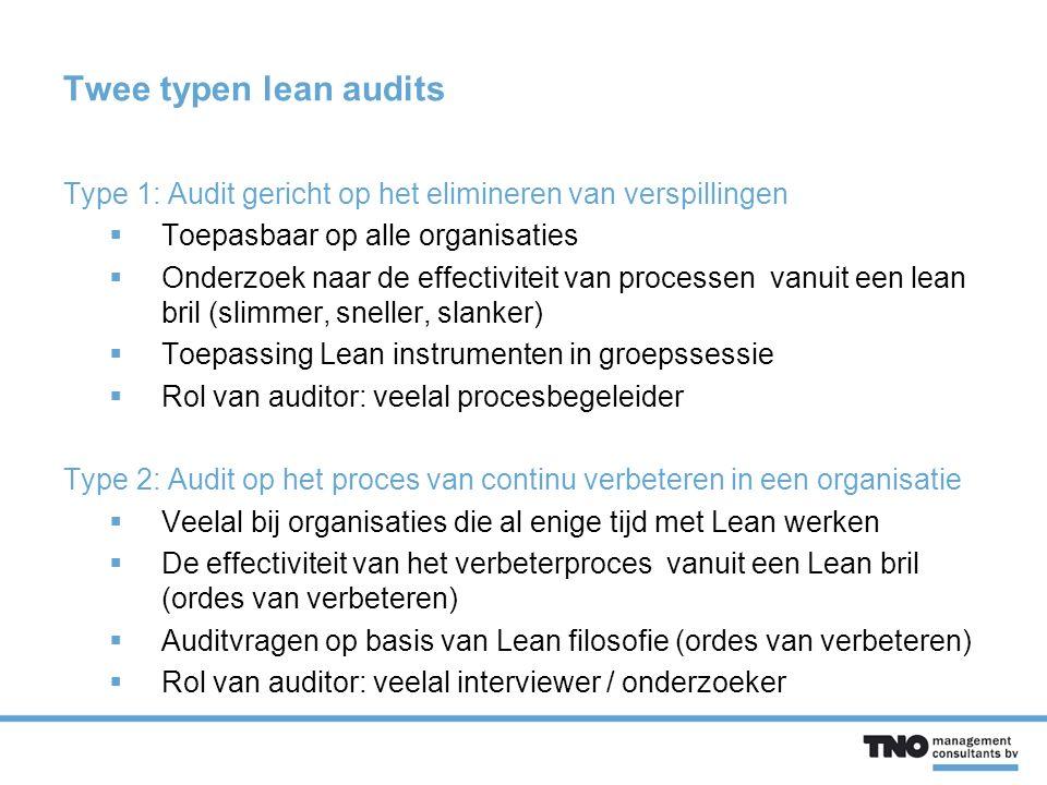 Twee typen lean audits Type 1: Audit gericht op het elimineren van verspillingen  Toepasbaar op alle organisaties  Onderzoek naar de effectiviteit van processen vanuit een lean bril (slimmer, sneller, slanker)  Toepassing Lean instrumenten in groepssessie  Rol van auditor: veelal procesbegeleider Type 2: Audit op het proces van continu verbeteren in een organisatie  Veelal bij organisaties die al enige tijd met Lean werken  De effectiviteit van het verbeterproces vanuit een Lean bril (ordes van verbeteren)  Auditvragen op basis van Lean filosofie (ordes van verbeteren)  Rol van auditor: veelal interviewer / onderzoeker