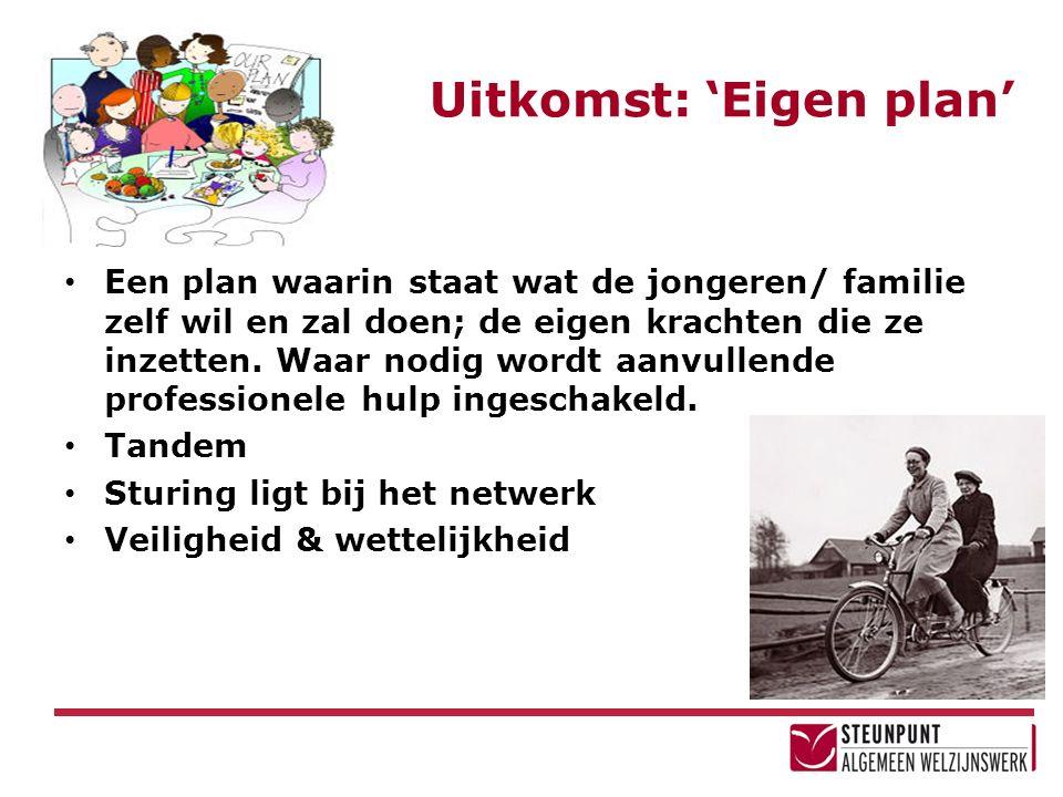 Uitkomst: 'Eigen plan' Een plan waarin staat wat de jongeren/ familie zelf wil en zal doen; de eigen krachten die ze inzetten.